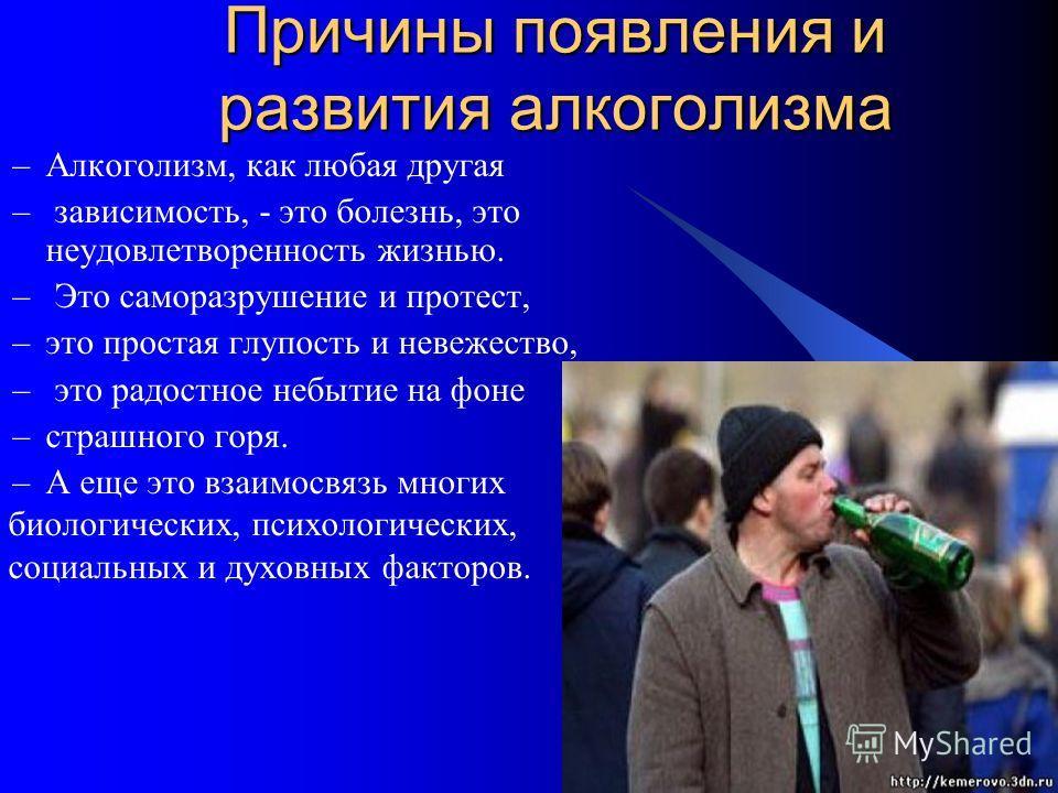 Причины появления и развития алкоголизма –Алкоголизм, как любая другая – зависимость, - это болезнь, это неудовлетворенность жизнью. – Это саморазрушение и протест, –это простая глупость и невежество, – это радостное небытие на фоне –страшного горя.