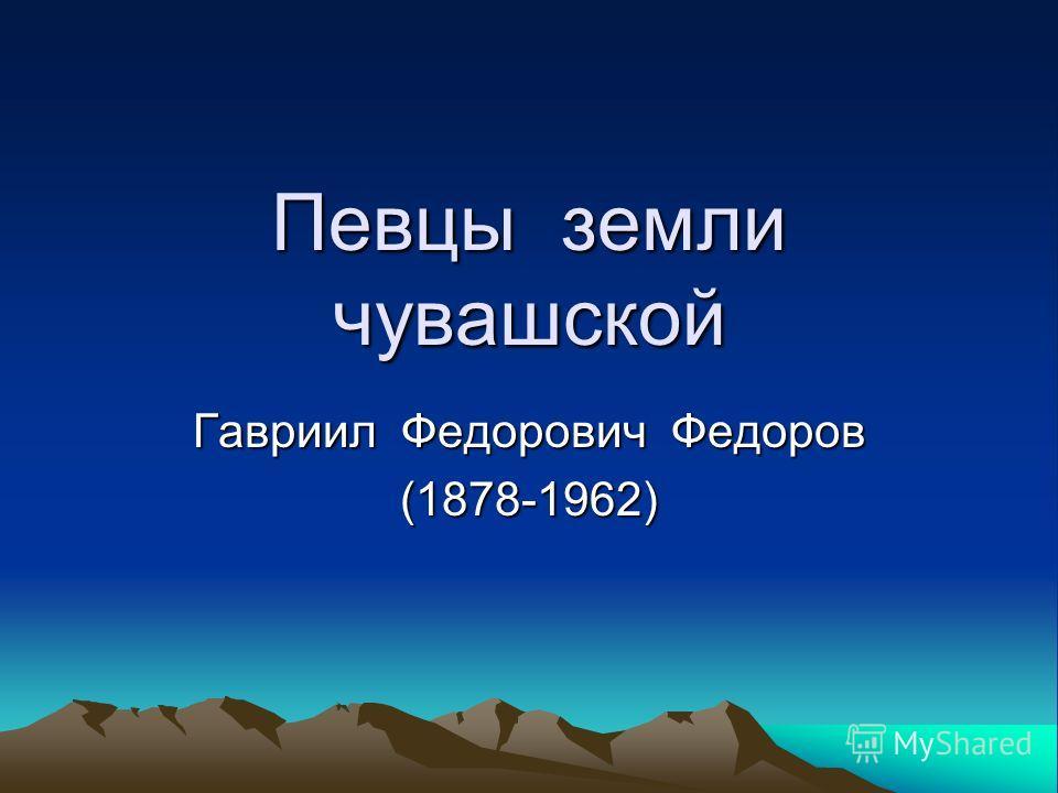 Певцы земли чувашской Гавриил Федорович Федоров (1878-1962)