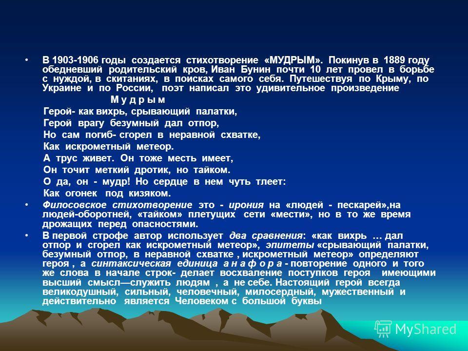 В 1903-1906 годы создается стихотворение «МУДРЫМ». Покинув в 1889 году обедневший родительский кров, Иван Бунин почти 10 лет провел в борьбе с нуждой, в скитаниях, в поисках самого себя. Путешествуя по Крыму, по Украине и по России, поэт написал это