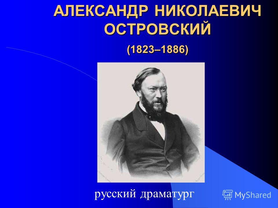 АЛЕКСАНДР НИКОЛАЕВИЧ ОСТРОВСКИЙ (1823–1886) русский драматург