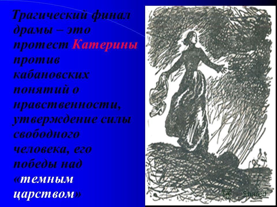 Трагический финал драмы – это протест Катерины против кабановских понятий о нравственности, утверждение силы свободного человека, его победы над «темным царством»