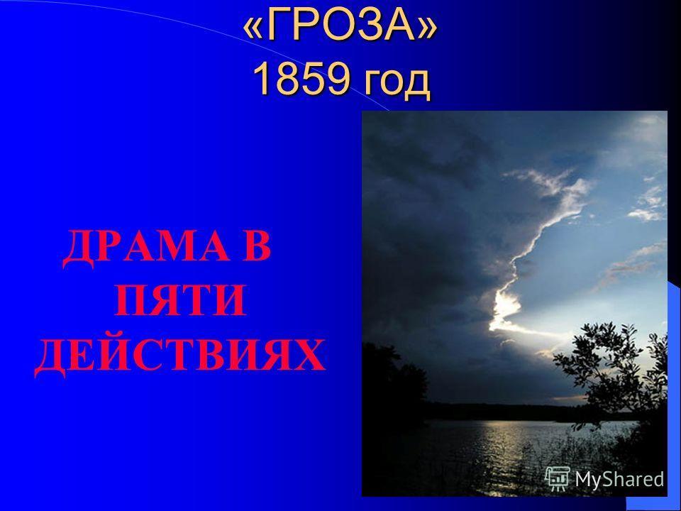 «ГРОЗА» 1859 год ДРАМА В ПЯТИ ДЕЙСТВИЯХ