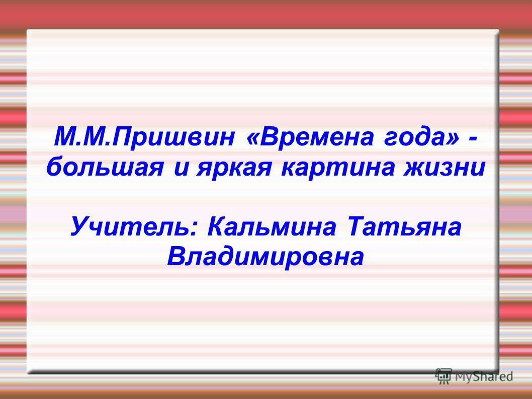 М.М.Пришвин «Времена года» - большая и яркая картина жизни Учитель: Кальмина Татьяна Владимировна
