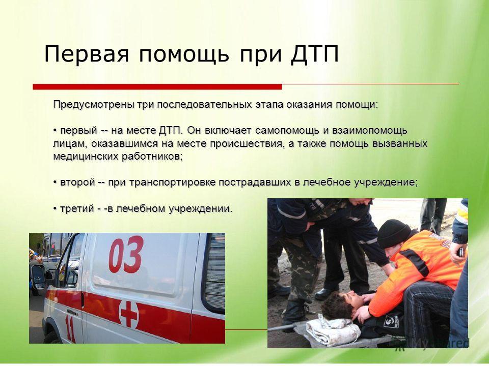 Первая помощь при ДТП Предусмотрены три последовательных этапа оказания помощи: первый -- на месте ДТП. Он включает самопомощь и взаимопомощь лицам, оказавшимся на месте происшествия, а также помощь вызванных медицинских работников; первый -- на мест