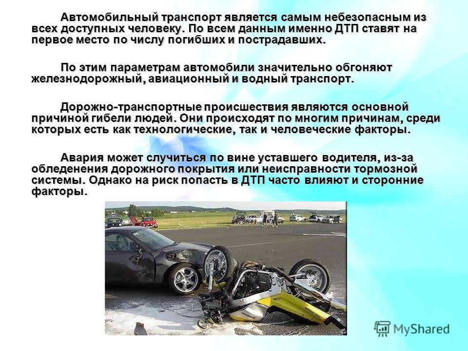 Автомобильный транспорт является самым небезопасным из всех доступных человеку. По всем данным именно ДТП ставят на первое место по числу погибших и пострадавших. По этим параметрам автомобили значительно обгоняют железнодорожный, авиационный и водны