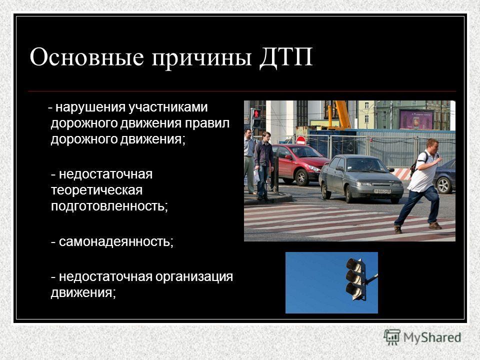 Основные причины ДТП - нарушения участниками дорожного движения правил дорожного движения; - недостаточная теоретическая подготовленность; - самонадеянность; - недостаточная организация движения;