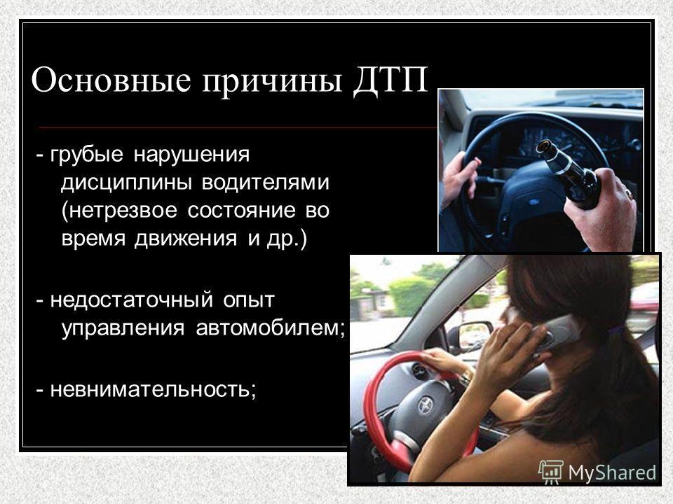 Основные причины ДТП - грубые нарушения дисциплины водителями (нетрезвое состояние во время движения и др.) - недостаточный опыт управления автомобилем; - невнимательность;