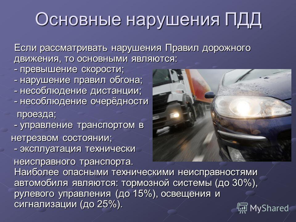 Основные нарушения ПДД Если рассматривать нарушения Правил дорожного движения, то основными являются: - превышение скорости; - нарушение правил обгона; - несоблюдение дистанции; - несоблюдение очерёдности проезда; - управление транспортом в проезда;