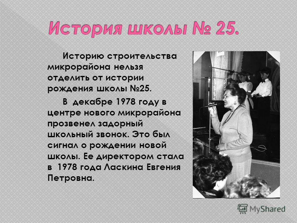 Историю строительства микрорайона нельзя отделить от истории рождения школы 25. В декабре 1978 году в центре нового микрорайона прозвенел задорный школьный звонок. Это был сигнал о рождении новой школы. Ее директором стала в 1978 года Ласкина Евгения