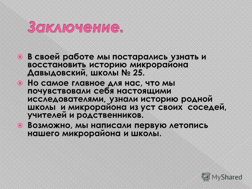В своей работе мы постарались узнать и восстановить историю микрорайона Давыдовский, школы 25. Но самое главное для нас, что мы почувствовали себя настоящими исследователями, узнали историю родной школы и микрорайона из уст своих соседей, учителей и