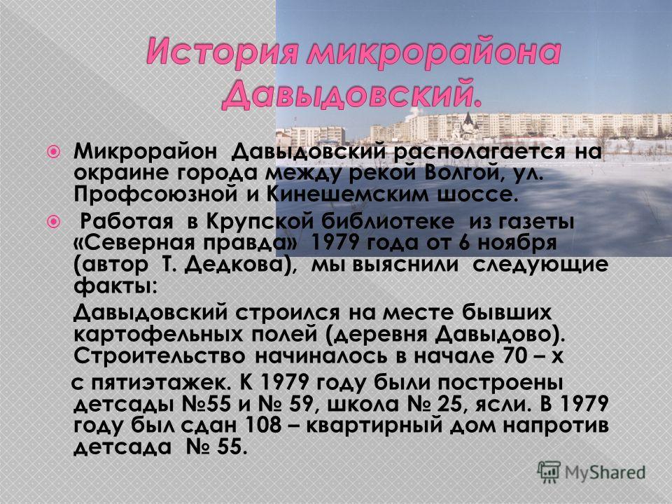 Микрорайон Давыдовский располагается на окраине города между рекой Волгой, ул. Профсоюзной и Кинешемским шоссе. Работая в Крупской библиотеке из газеты «Северная правда» 1979 года от 6 ноября (автор Т. Дедкова), мы выяснили следующие факты: Давыдовск