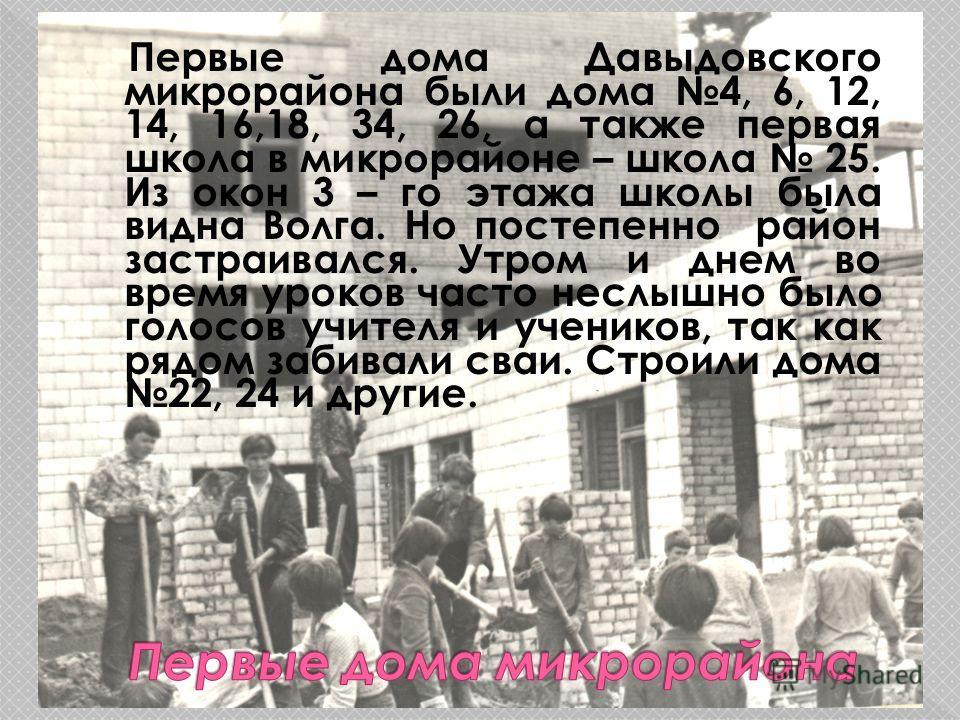 Первые дома Давыдовского микрорайона были дома 4, 6, 12, 14, 16,18, 34, 26, а также первая школа в микрорайоне – школа 25. Из окон 3 – го этажа школы была видна Волга. Но постепенно район застраивался. Утром и днем во время уроков часто неслышно было