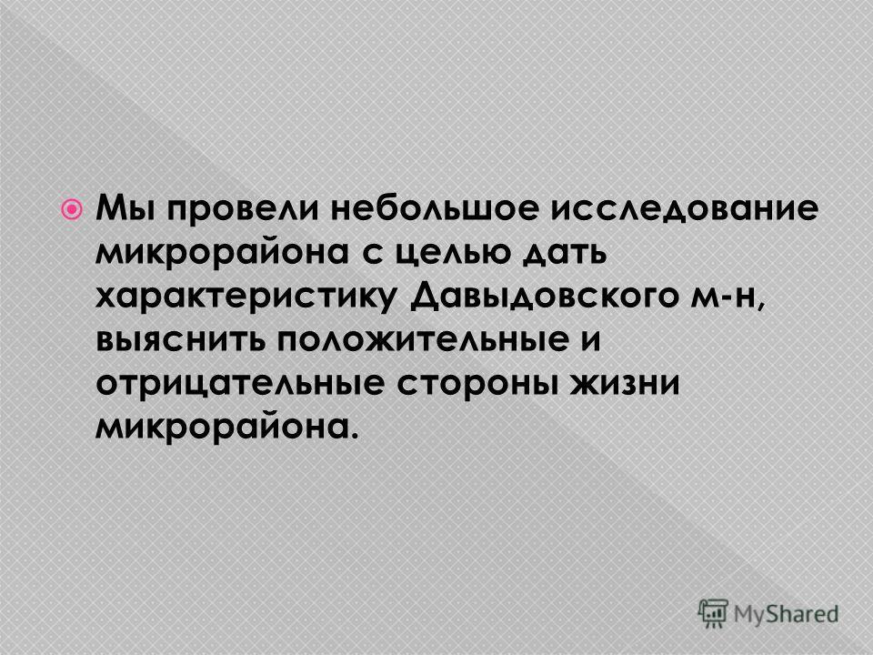 Мы провели небольшое исследование микрорайона с целью дать характеристику Давыдовского м-н, выяснить положительные и отрицательные стороны жизни микрорайона.