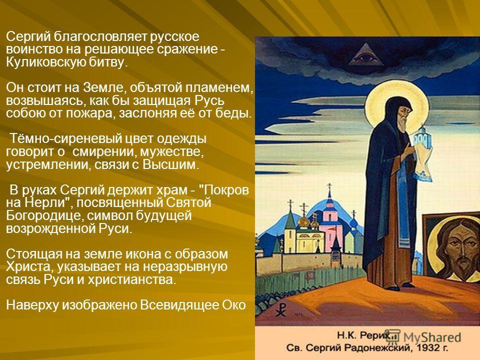 Сергий благословляет русское воинство на решающее сражение - Куликовскую битву. Он стоит на Земле, объятой пламенем, возвышаясь, как бы защищая Русь собою от пожара, заслоняя её от беды. Тёмно-сиреневый цвет одежды говорит о смирении, мужестве, устре