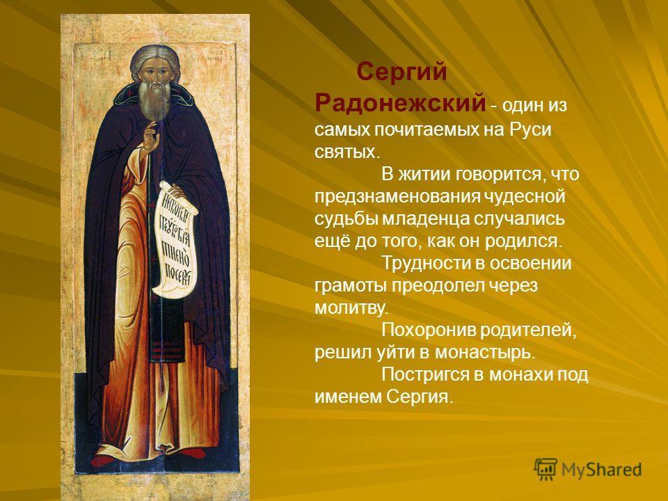 Сергий Радонежский - один из самых почитаемых на Руси святых. В житии говорится, что предзнаменования чудесной судьбы младенца случались ещё до того, как он родился. Трудности в освоении грамоты преодолел через молитву. Похоронив родителей, решил уйт