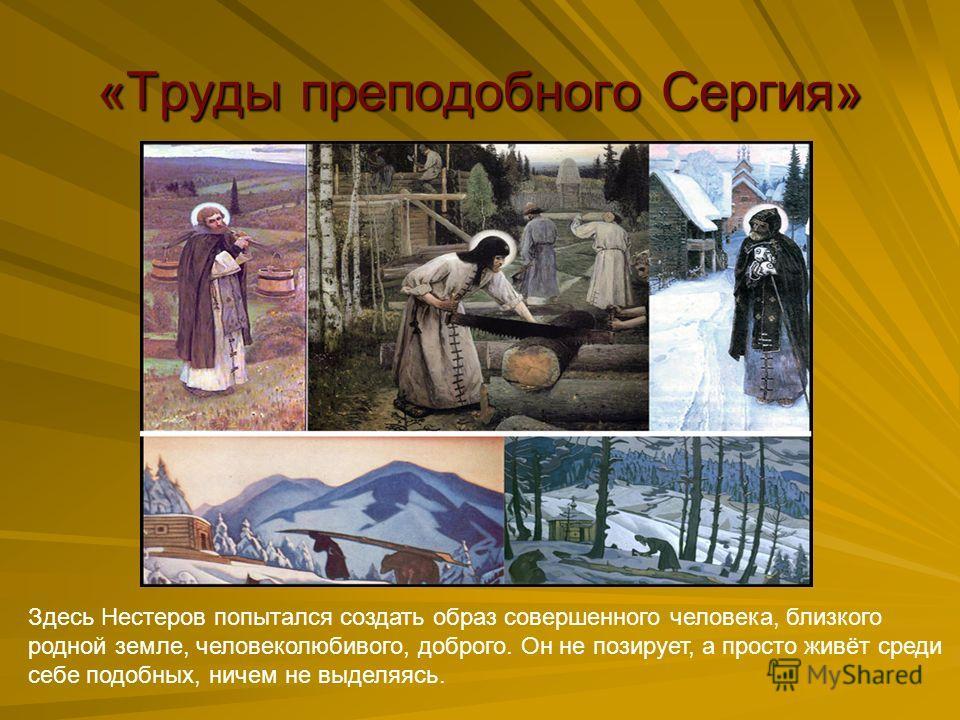 «Труды преподобного Сергия» Здесь Нестеров попытался создать образ совершенного человека, близкого родной земле, человеколюбивого, доброго. Он не позирует, а просто живёт среди себе подобных, ничем не выделяясь.