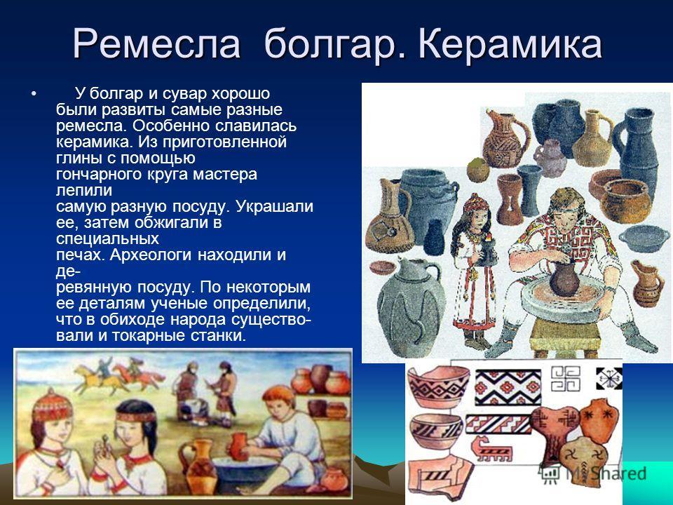 Ремесла болгар. Керамика У болгар и сувар хорошо были развиты самые разные ремесла. Особенно славилась керамика. Из приготовленной глины с помощью гончарного круга мастера лепили самую разную посуду. Украшали ее, затем обжигали в специальных печах. А