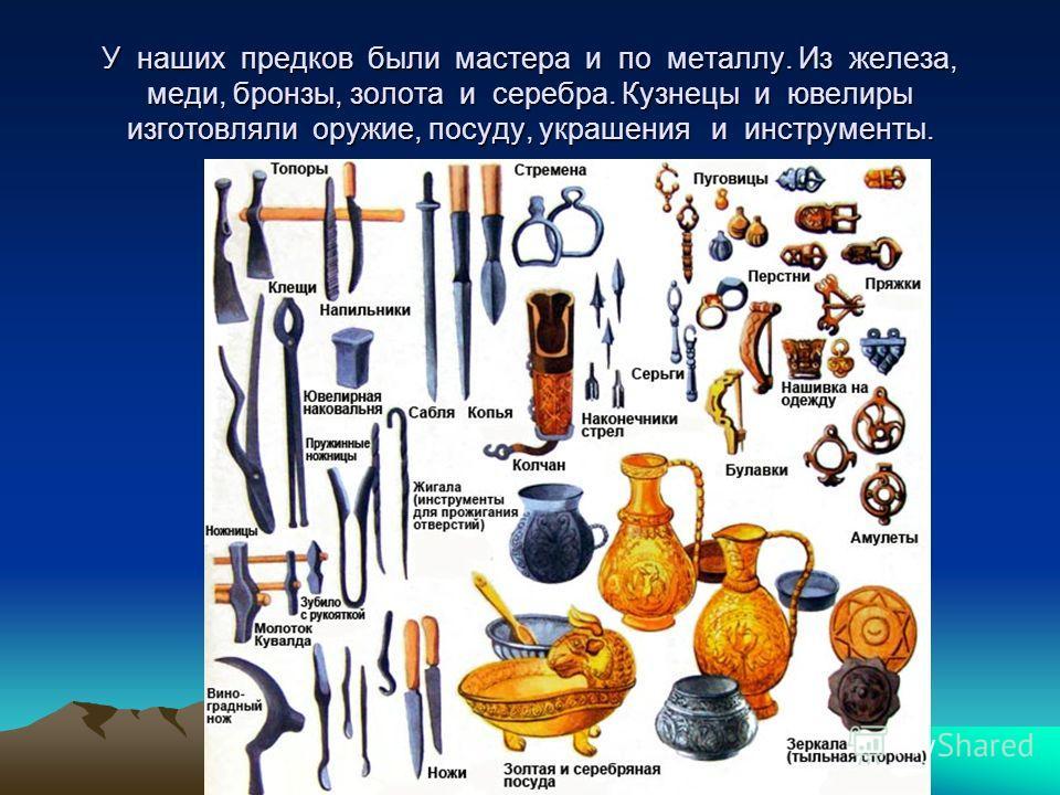 У наших предков были мастера и по металлу. Из железа, меди, бронзы, золота и серебра. Кузнецы и ювелиры изготовляли оружие, посуду, украшения и инструменты.