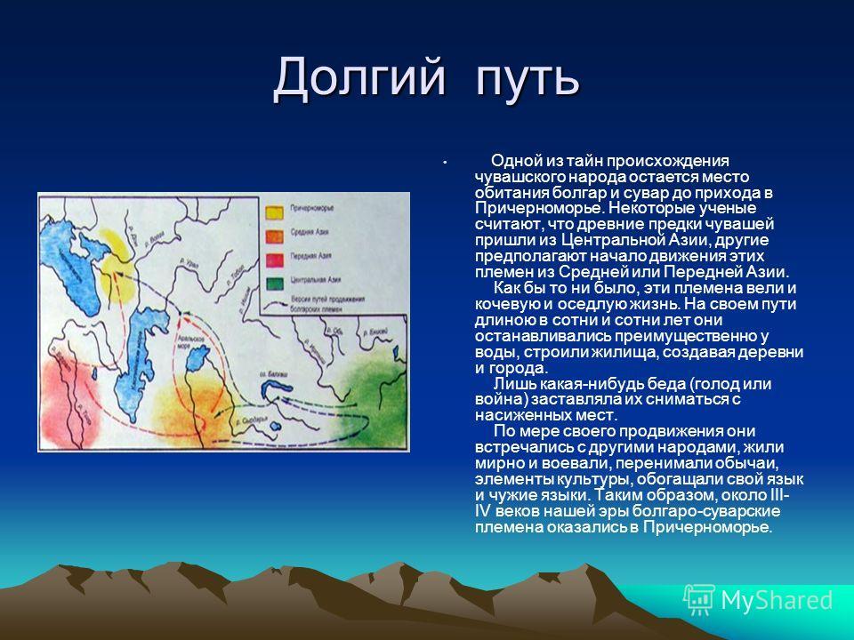 Долгий путь Одной из тайн происхождения чувашского народа остается место обитания болгар и сувар до прихода в Причерноморье. Некоторые ученые считают, что древние предки чувашей пришли из Центральной Азии, другие предполагают начало движения этих пле