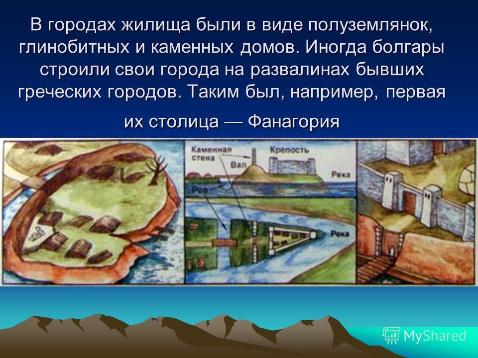 В городах жилища были в виде полуземлянок, глинобитных и каменных домов. Иногда болгары строили свои города на развалинах бывших греческих городов. Таким был, например, первая их столица Фанагория