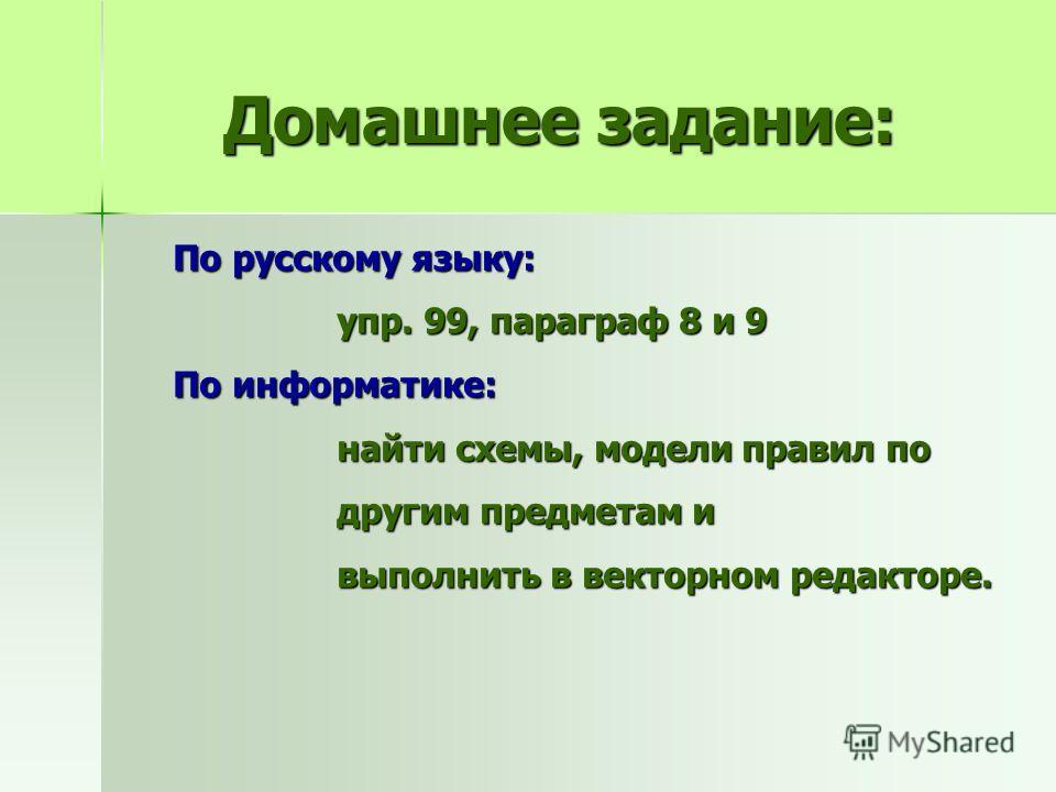 Домашнее задание: По русскому языку: упр. 99, параграф 8 и 9 упр. 99, параграф 8 и 9 По информатике: найти схемы, модели правил по найти схемы, модели правил по другим предметам и другим предметам и выполнить в векторном редакторе. выполнить в вектор