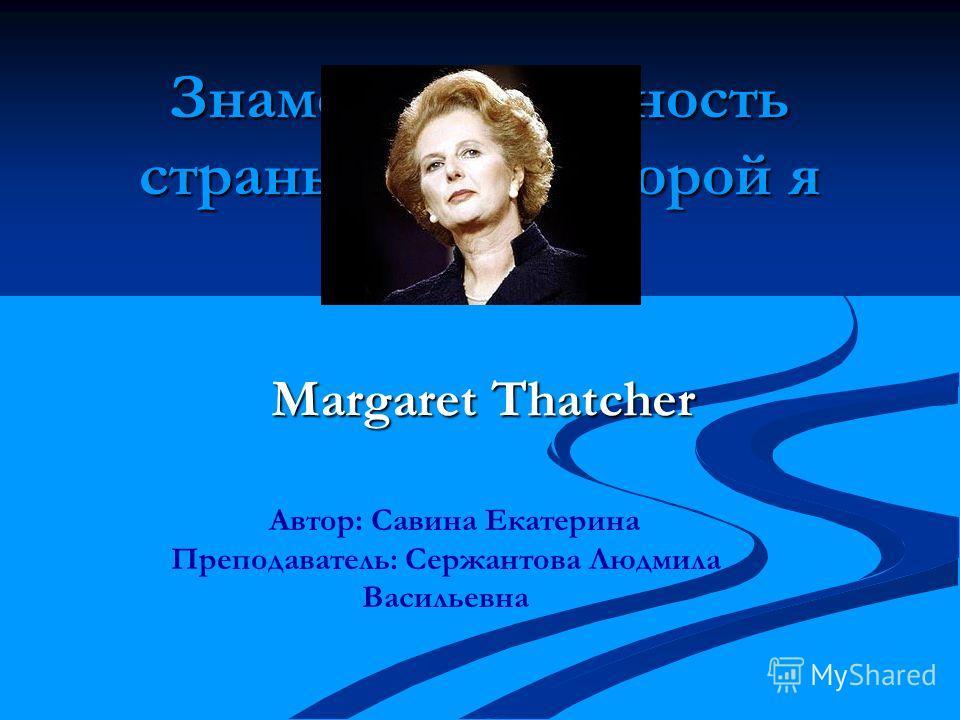 Знаменитая личность страны, язык которой я изучаю Margaret Thatcher Автор: Савина Екатерина Преподаватель: Сержантова Людмила Васильевна