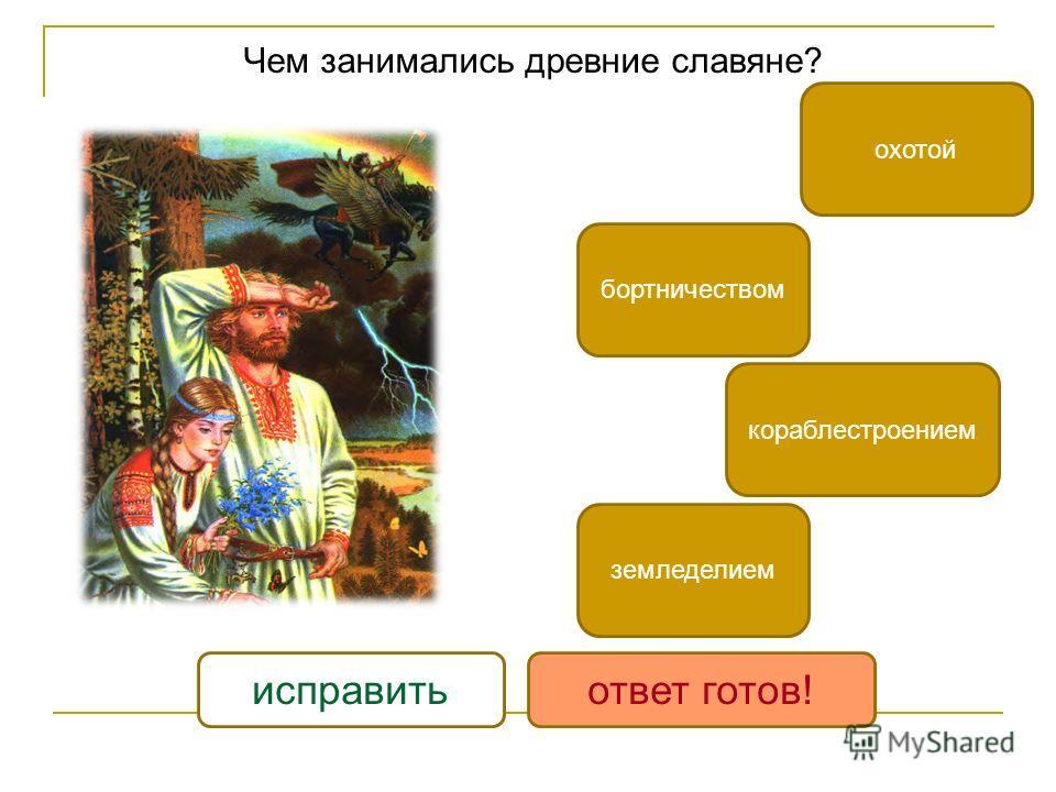 Чем занимались древние славяне? бортничеством земледелием охотой кораблестроением исправитьответ готов!