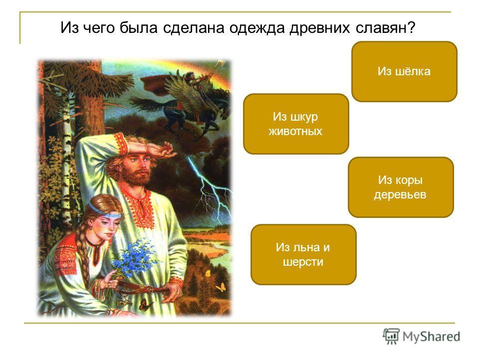 Из чего была сделана одежда древних славян? Из льна и шерсти Из шёлка Из коры деревьев Из шкур животных