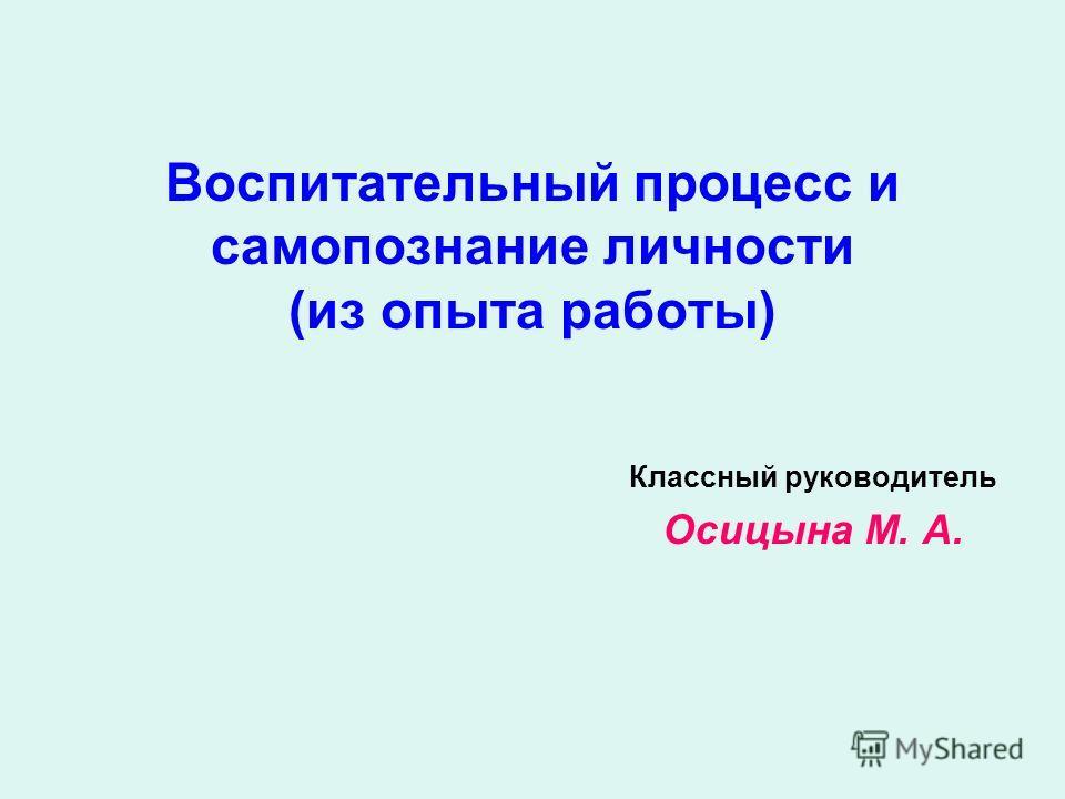 Воспитательный процесс и самопознание личности (из опыта работы) Классный руководитель Осицына М. А.
