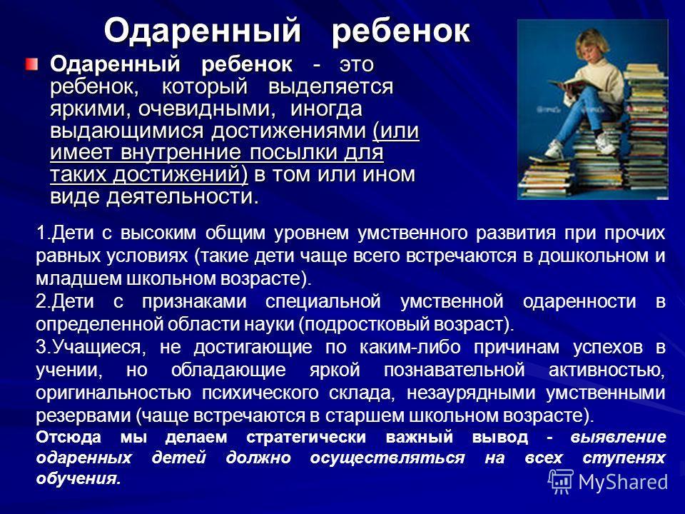 Одаренный ребенок Одаренный ребенок - это ребенок, который выделяется яркими, очевидными, иногда выдающимися достижениями (или имеет внутренние посылки для таких достижений) в том или ином виде деятельности. 1.Дети с высоким общим уровнем умственного
