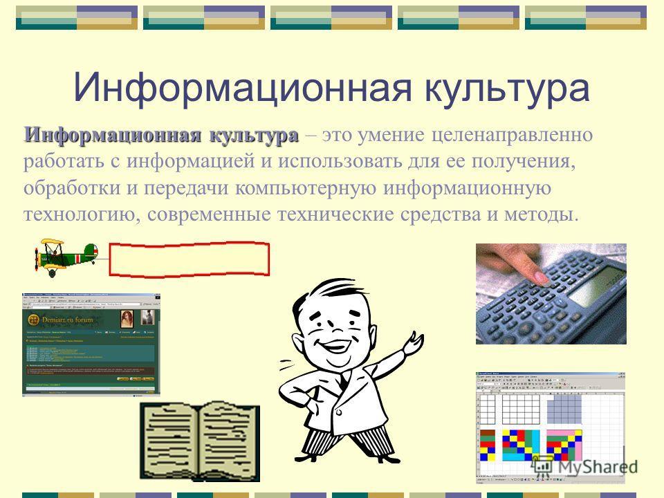 Информационная культура Информационная культура – это умение целенаправленно работать с информацией и использовать для ее получения, обработки и передачи компьютерную информационную технологию, современные технические средства и методы.