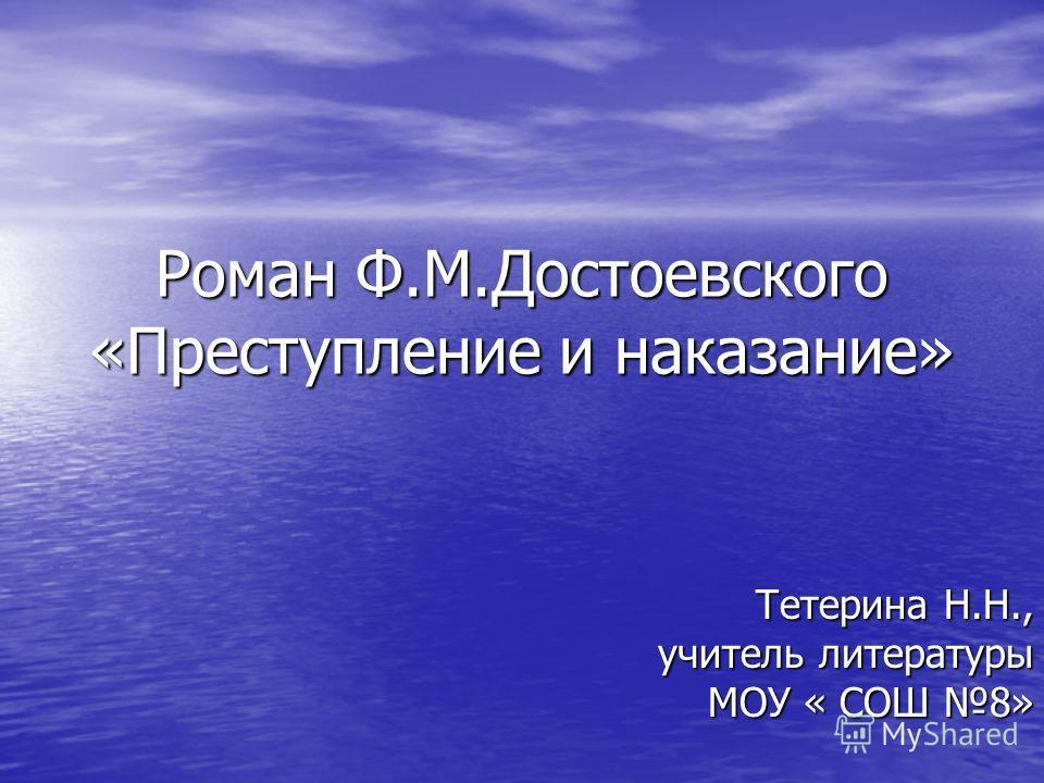 Роман Ф.М.Достоевского «Преступление и наказание» Тетерина Н.Н., учитель литературы МОУ « СОШ 8»