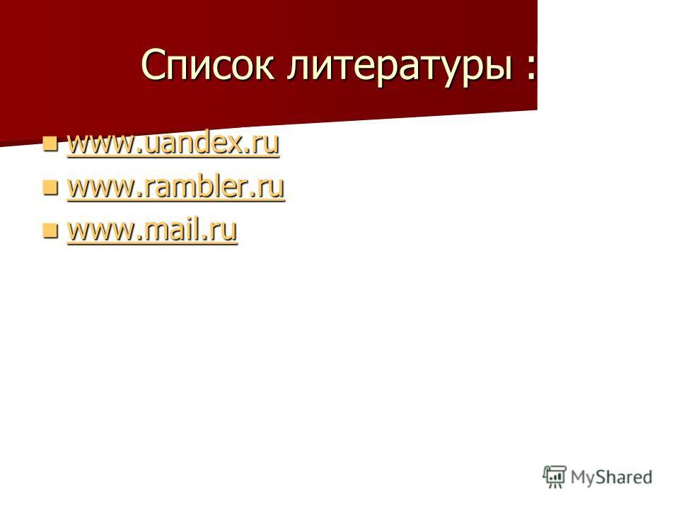 Список литературы : www.uandex.ru www.uandex.ru www.uandex.ru www.rambler.ru www.rambler.ru www.rambler.ru www.mail.ru www.mail.ru www.mail.ru