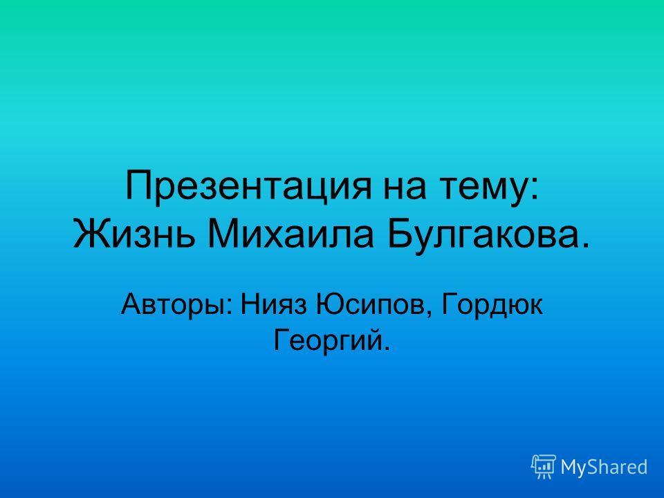 Презентация на тему: Жизнь Михаила Булгакова. Авторы: Нияз Юсипов, Гордюк Георгий.