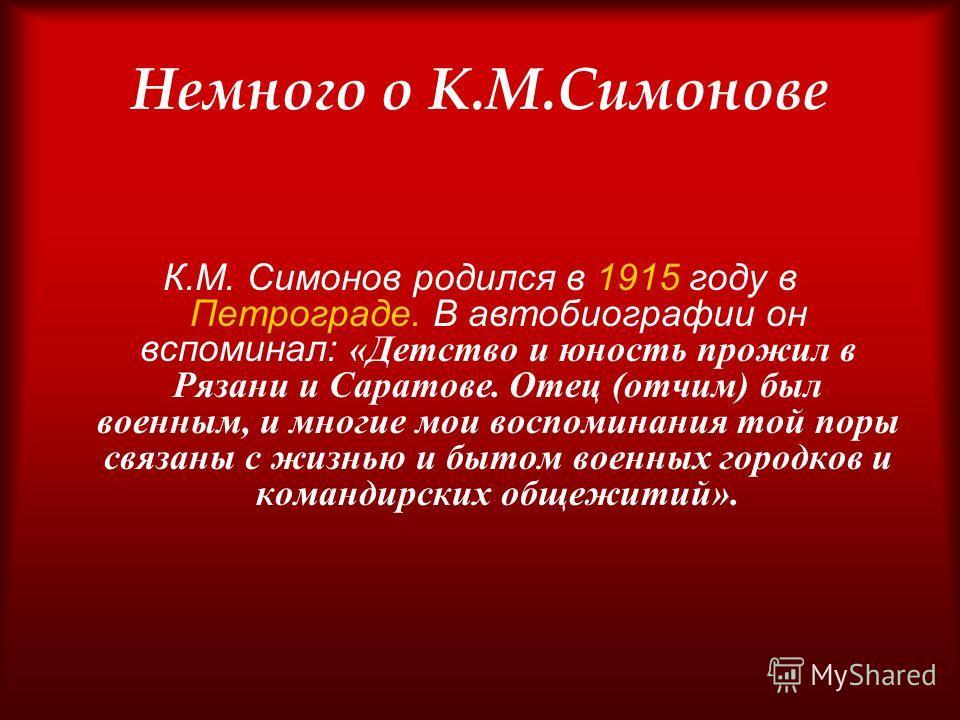 Немного о К.М.Симонове К.М. Симонов родился в 1915 году в Петрограде. В автобиографии он вспоминал: «Детство и юность прожил в Рязани и Саратове. Отец (отчим) был военным, и многие мои воспоминания той поры связаны с жизнью и бытом военных городков и