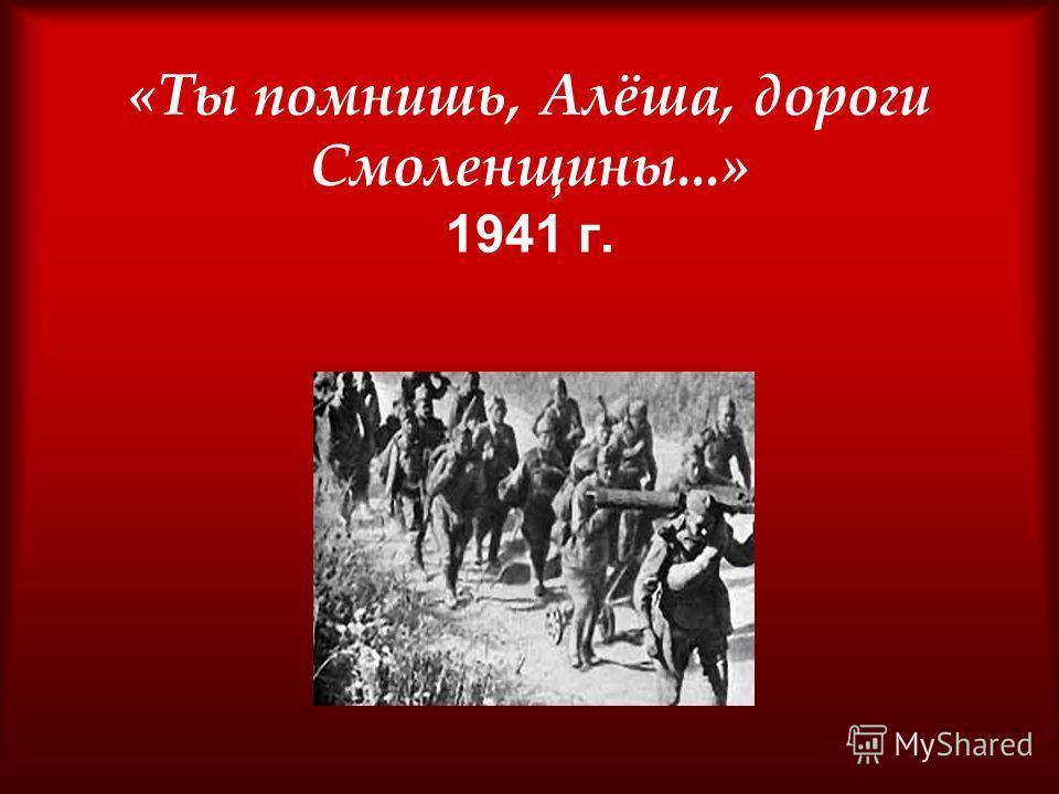 «Ты помнишь, Алёша, дороги Смоленщины...» 1941 г.