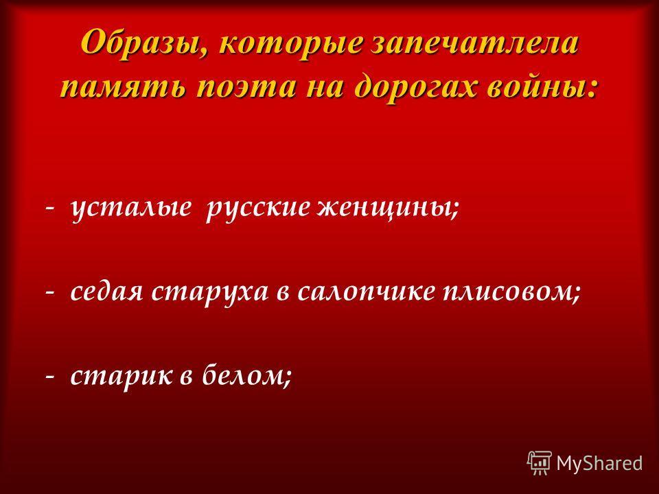 Образы, которые запечатлела память поэта на дорогах войны: -усталые русские женщины; -седая старуха в салопчике плисовом; -старик в белом;