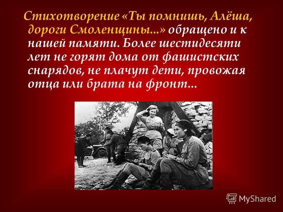 Стихотворение «Ты помнишь, Алёша, дороги Смоленщины...» обращено и к нашей памяти. Более шестидесяти лет не горят дома от фашистских снарядов, не плачут дети, провожая отца или брата на фронт...