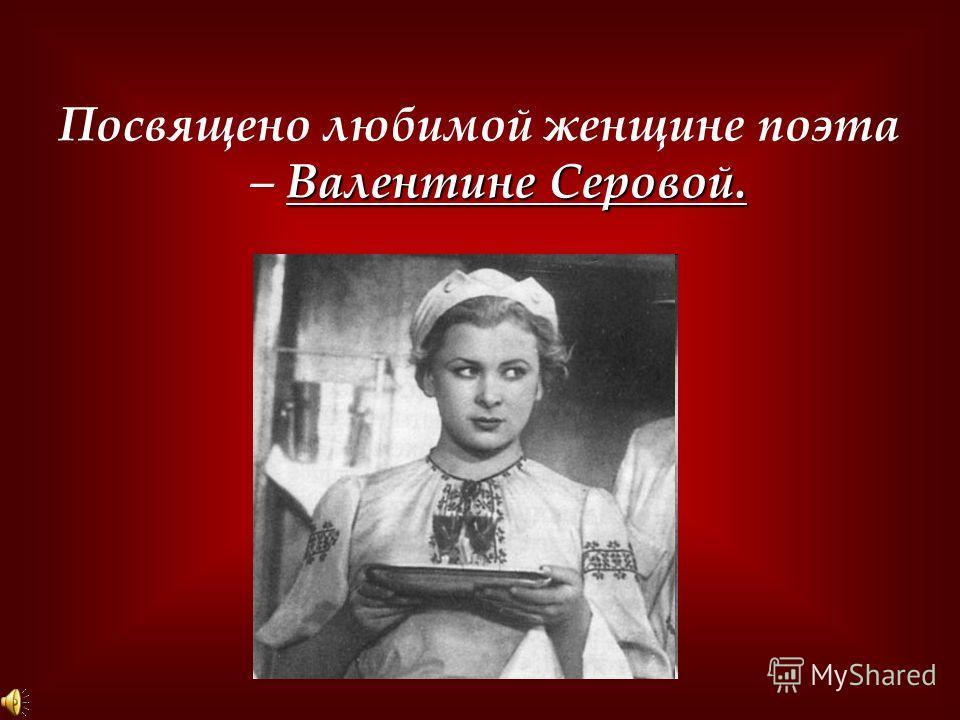 Валентине Серовой. Посвящено любимой женщине поэта – Валентине Серовой.