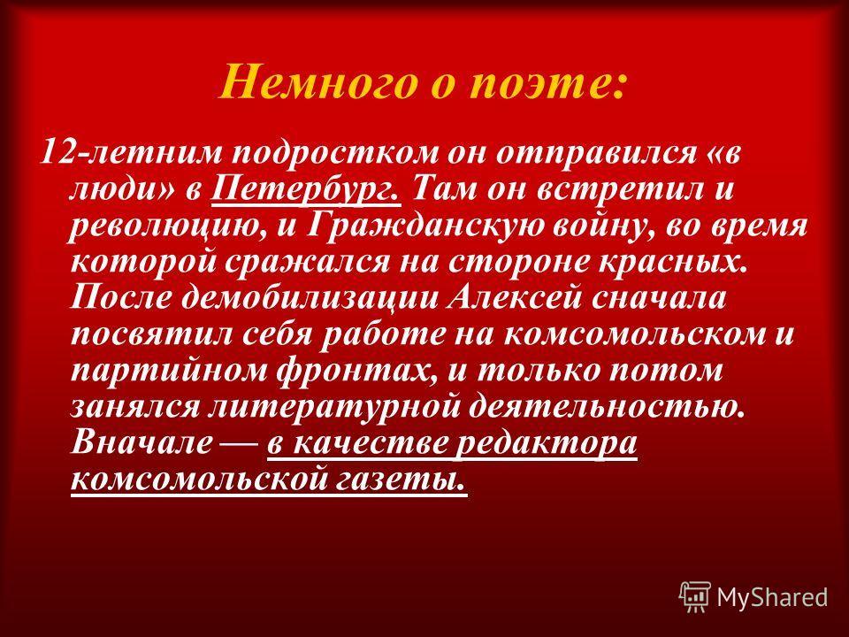 Немного о поэте: 12-летним подростком он отправился «в люди» в Петербург. Там он встретил и революцию, и Гражданскую войну, во время которой сражался на стороне красных. После демобилизации Алексей сначала посвятил себя работе на комсомольском и парт