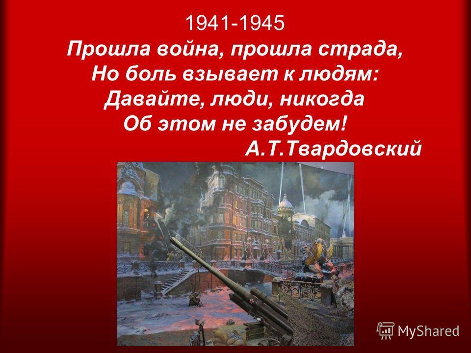 1941-1945 Прошла война, прошла страда, Но боль взывает к людям: Давайте, люди, никогда Об этом не забудем! А.Т.Твардовский