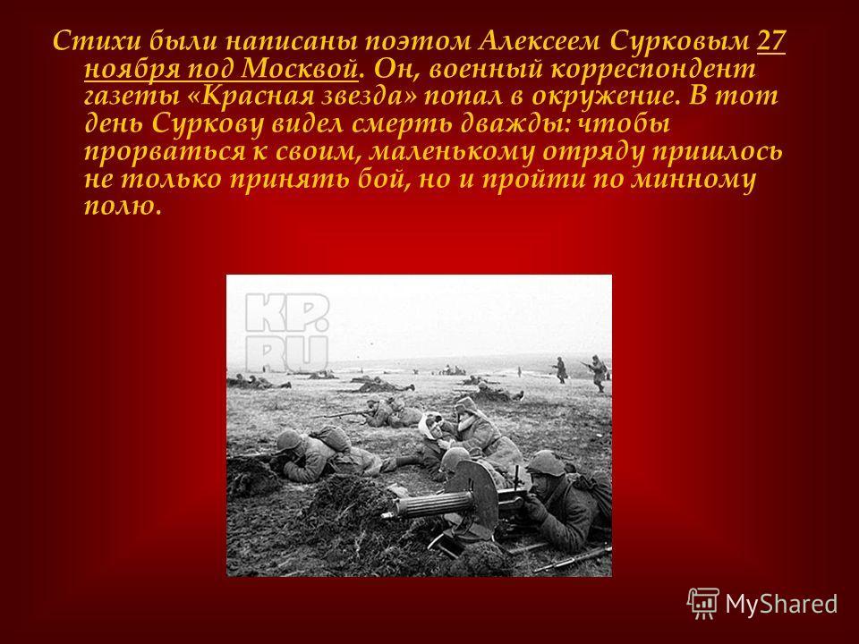 Стихи были написаны поэтом Алексеем Сурковым 27 ноября под Москвой. Он, военный корреспондент газеты «Красная звезда» попал в окружение. В тот день Суркову видел смерть дважды: чтобы прорваться к своим, маленькому отряду пришлось не только принять бо