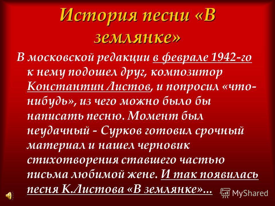 История песни «В землянке» В московской редакции в феврале 1942-го к нему подошел друг, композитор Константин Листов, и попросил «что- нибудь», из чего можно было бы написать песню. Момент был неудачный - Сурков готовил срочный материал и нашел черно