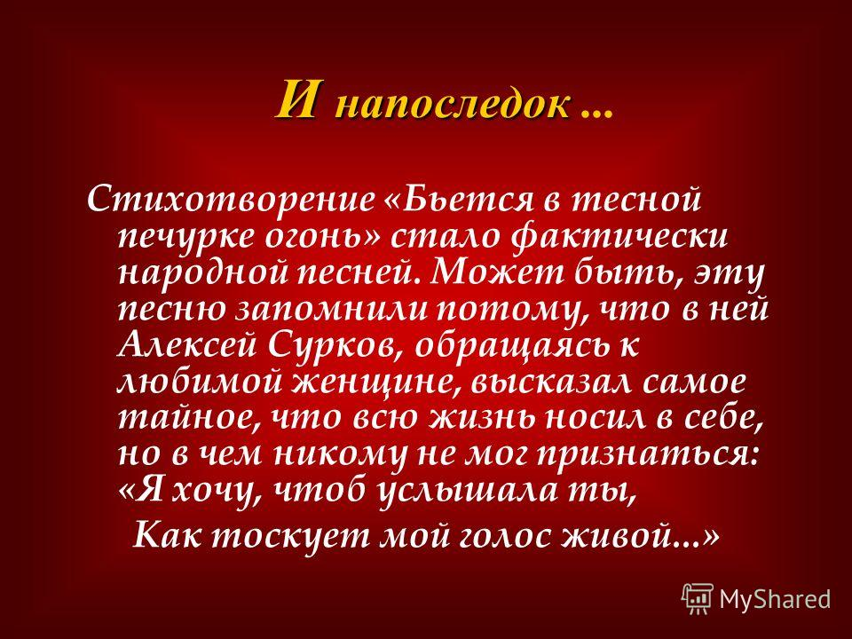 Стихотворение «Бьется в тесной печурке огонь» стало фактически народной песней. Может быть, эту песню запомнили потому, что в ней Алексей Сурков, обращаясь к любимой женщине, высказал самое тайное, что всю жизнь носил в себе, но в чем никому не мог п