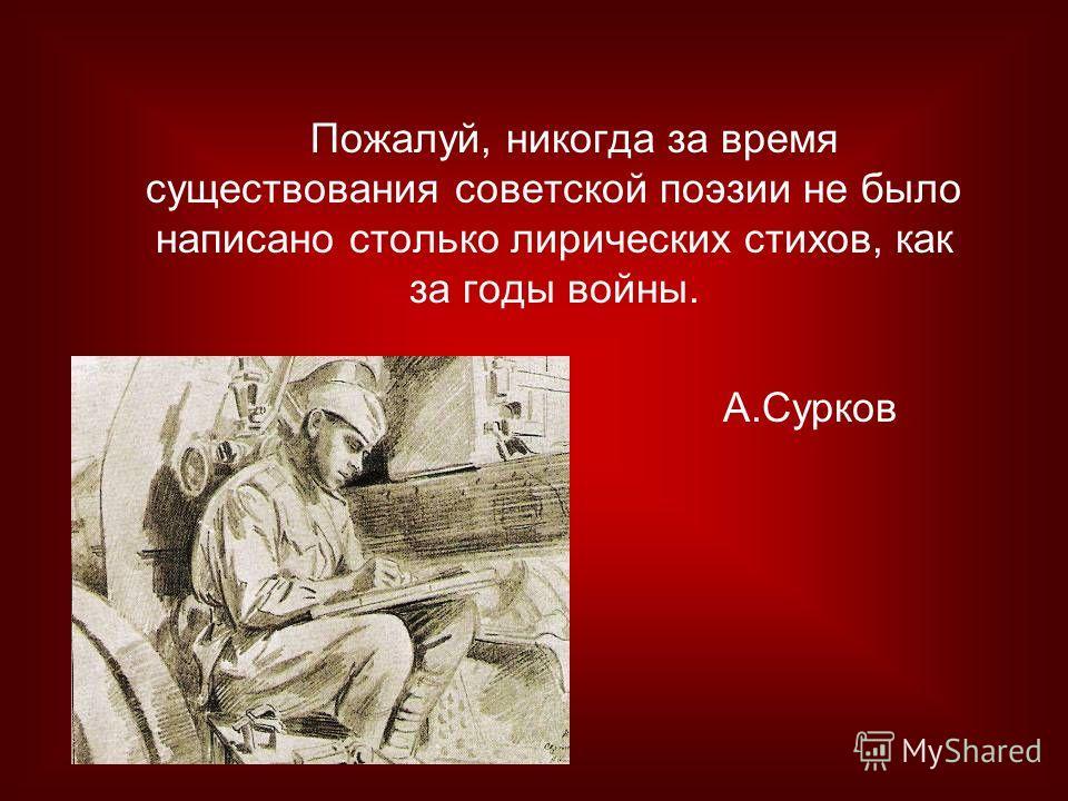 Пожалуй, никогда за время существования советской поэзии не было написано столько лирических стихов, как за годы войны. А.Сурков