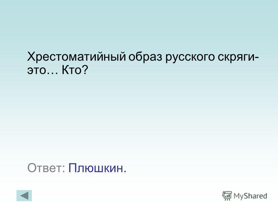 Хрестоматийный образ русского скряги- это… Кто? Ответ: Плюшкин.