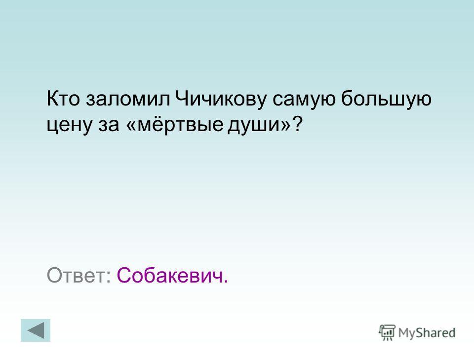 Кто заломил Чичикову самую большую цену за «мёртвые души»? Ответ: Собакевич.