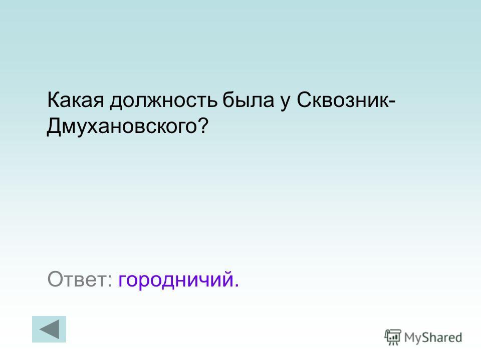 Какая должность была у Сквозник- Дмухановского? Ответ: городничий.