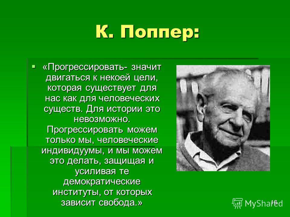 16 К. Поппер: «Прогрессировать- значит двигаться к некоей цели, которая существует для нас как для человеческих существ. Для истории это невозможно. Прогрессировать можем только мы, человеческие индивидуумы, и мы можем это делать, защищая и усиливая