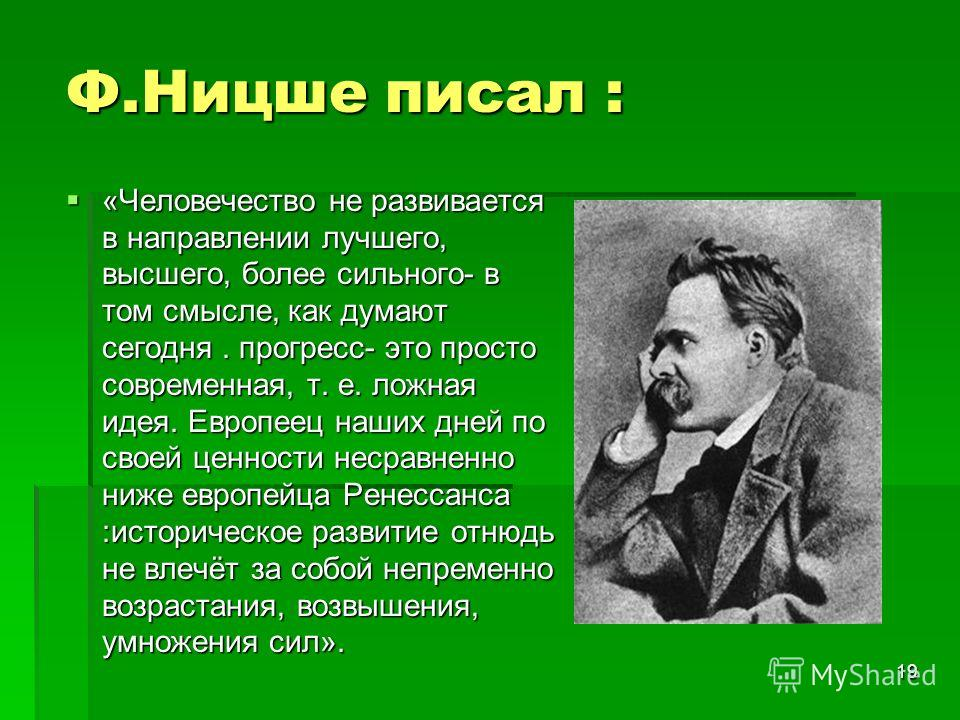 19 Ф.Ницше писал : «Человечество не развивается в направлении лучшего, высшего, более сильного- в том смысле, как думают сегодня. прогресс- это просто современная, т. е. ложная идея. Европеец наших дней по своей ценности несравненно ниже европейца Ре